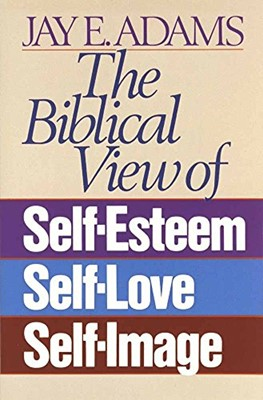 Biblical View of Self-Esteem, Self-Love, and Self-Image, The (Mass Market Paperbak)